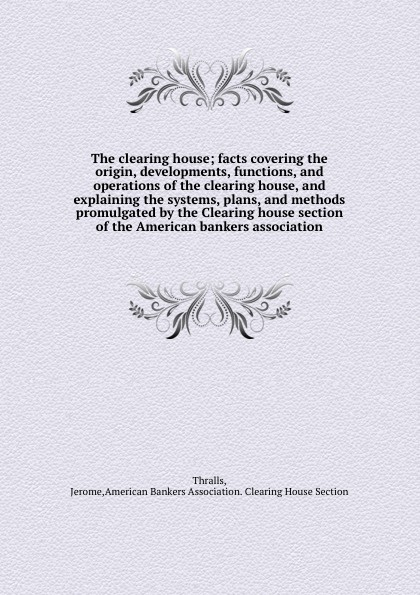 Jerome Thralls The clearing house; facts covering the origin, developments, functions, and operations of the clearing house, and explaining the systems, plans, and methods promulgated by the Clearing house section of the American bankers association энди дериз the bad bankers andi deris and the bad bankers million dollar haircuts on ten cent heads 2 cd