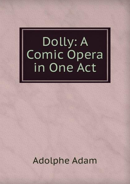 Adolphe Adam Dolly: A Comic Opera in One Act adolphe adam le toreador
