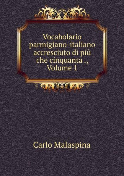 Carlo Malaspina Vocabolario parmigiano-italiano accresciuto di piu che cinquanta ., Volume 1
