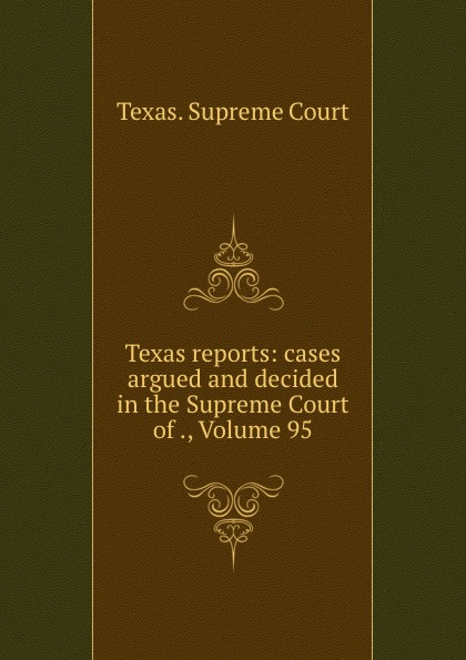 Texas. Supreme Court Texas reports: cases argued and decided in the Supreme Court of ., Volume 95