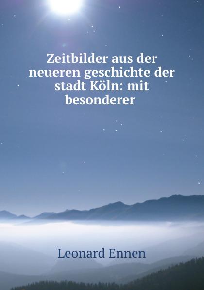 Leonard Ennen Zeitbilder aus der neueren geschichte der stadt Koln: mit besonderer .