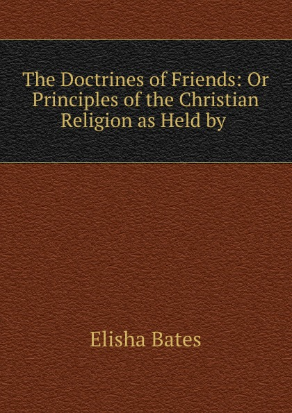 Elisha Bates The Doctrines of Friends: Or Principles of the Christian Religion as Held by . стоимость