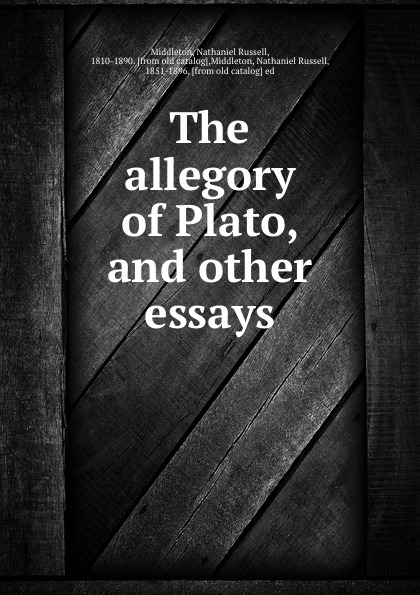 Nathaniel Russell Middleton The allegory of Plato, and other essays
