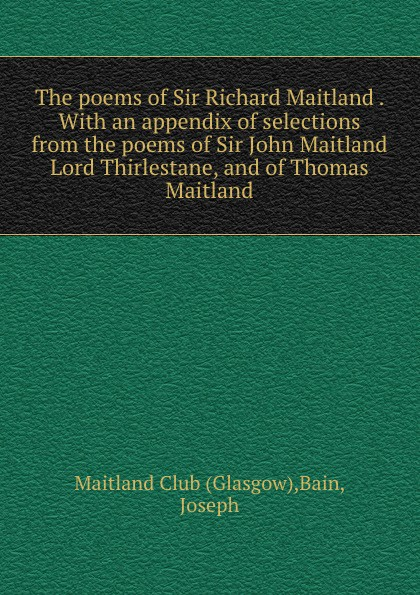 The poems of Sir Richard Maitland . With an appendix of selections from the poems of Sir John Maitland Lord Thirlestane, and of Thomas Maitland
