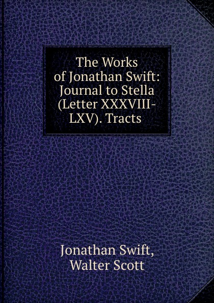 Jonathan Swift The Works of Jonathan Swift: Journal to Stella (Letter XXXVIII-LXV). Tracts . jonathan swift the journal to stella