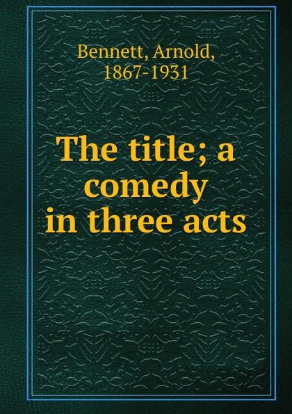 E. A. Bennett The title; a comedy in three acts e a bennett milestones a play in three acts