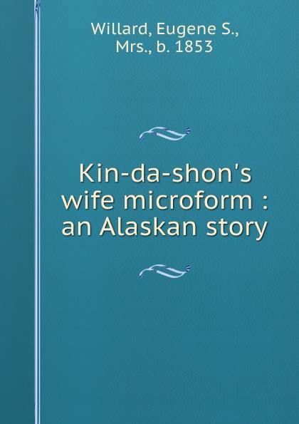 Eugene S. Willard Kin-da-shon.s wife microform : an Alaskan story