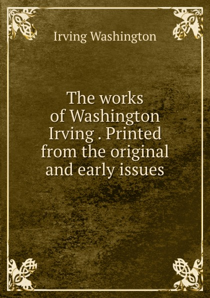 The works of Washington Irving . Printed from the original and early issues