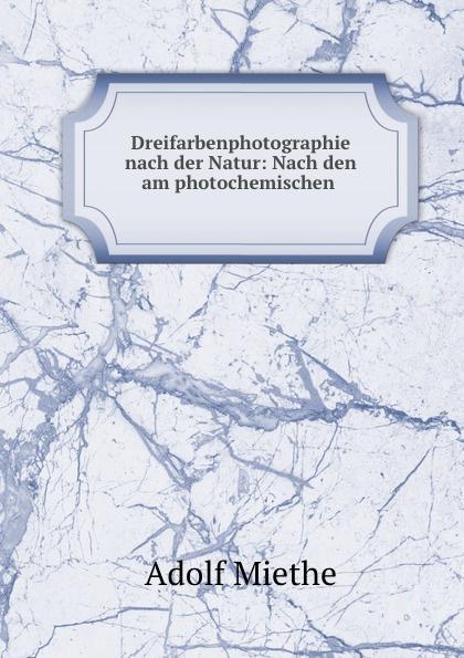 Adolf Miethe Dreifarbenphotographie nach der Natur: Nach den am photochemischen .