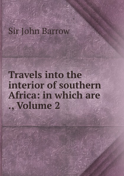 John Barrow Travels into the interior of southern Africa: in which are ., Volume 2 john barrow an account of travels into the interior of southern africa in the years 1797