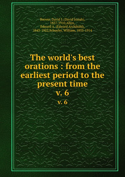 David Josiah Brewer The world.s best orations : from the earliest period to the present time. v. 6