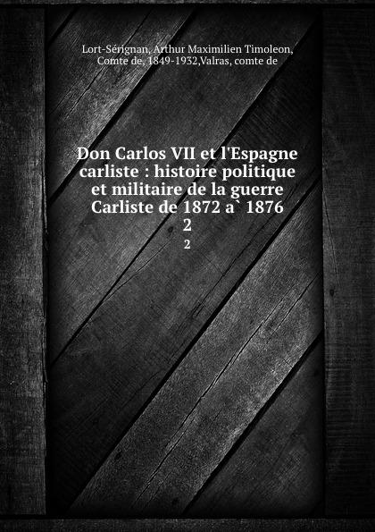 Arthur Maximilien Timoleon Lort-Sérignan Don Carlos VII et l.Espagne carliste : histoire politique et militaire de la guerre Carliste de 1872 a 1876. 2