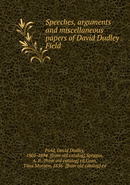 David Dudley Field Speeches, arguments and miscellaneous papers of David Dudley Field field david dudley the vote that made the president
