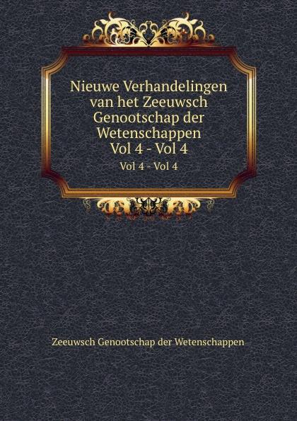 Zeeuwsch Genootschap der Wetenschappen Nieuwe Verhandelingen van het Zeeuwsch Genootschap der Wetenschappen. Vol 4 - Vol 4