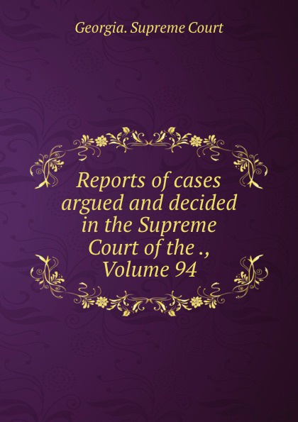 Georgia. Supreme Court Reports of cases argued and decided in the Supreme Court of the ., Volume 94