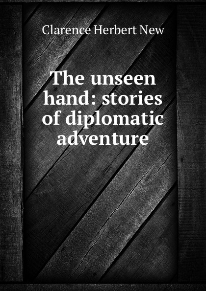 Clarence Herbert New The unseen hand: stories of diplomatic adventure jacobsen r the unseen