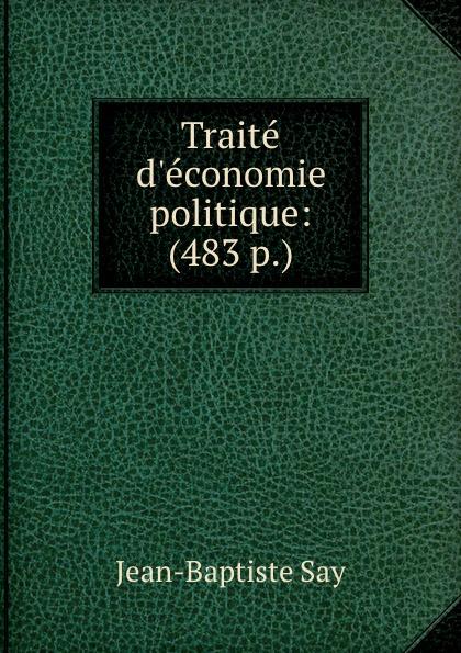 Jean-Baptiste Say Traite d.economie politique: (483 p.) jean batiste say traite d economie politique t 1