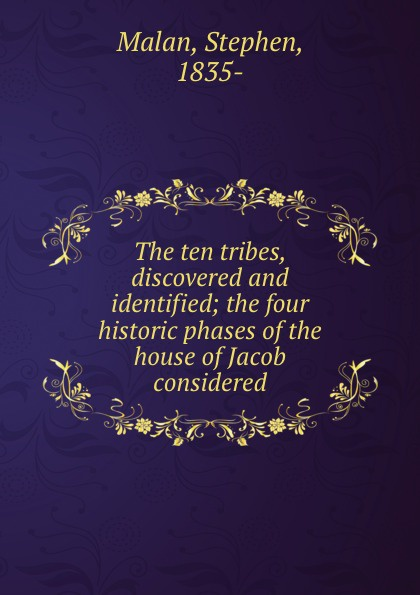 Stephen Malan The ten tribes, discovered and identified; the four historic phases of the house of Jacob considered
