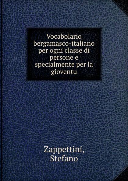 Stefano Zappettini Vocabolario bergamasco-italiano per ogni classe di persone e specialmente per la gioventu