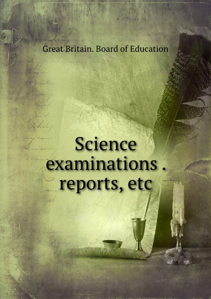 Great Britain. Board of Education Science examinations . reports, etc great britain board of education great britain dept of education education dept examination papers for science schools and classes