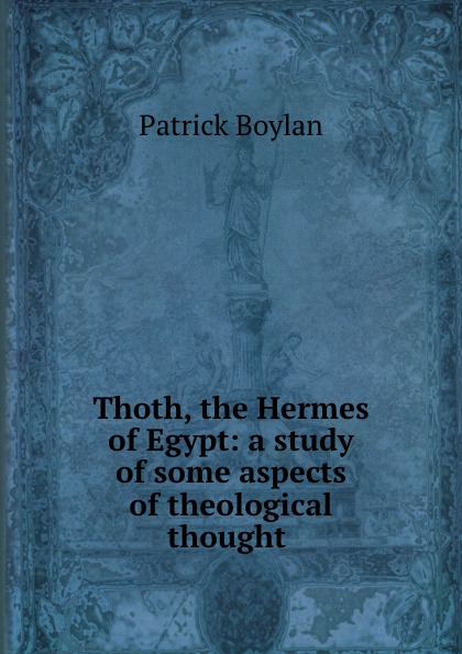 Patrick Boylan Thoth, the Hermes of Egypt: a study of some aspects of theological thought .