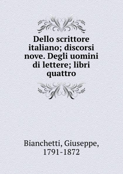Giuseppe Bianchetti Dello scrittore italiano; discorsi nove. Degli uomini di lettere; libri quattro
