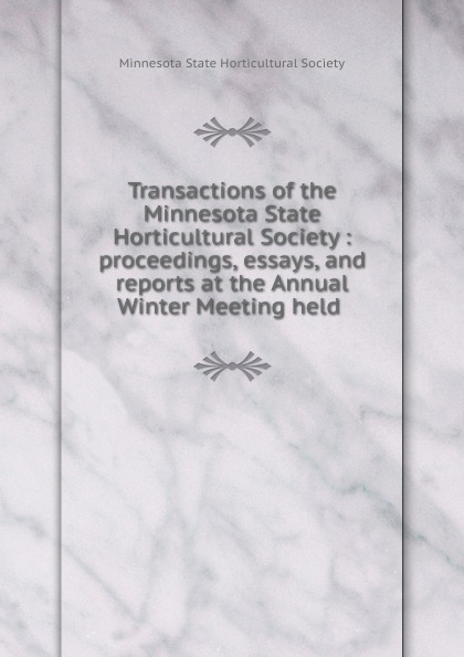 Transactions of the Minnesota State Horticultural Society : proceedings, essays, and reports at the Annual Winter Meeting held
