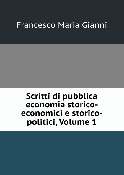 Scritti di pubblica economia storico-economici e storico-politici, Volume 1