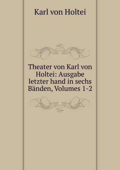 Karl von Holtei Theater von Karl von Holtei: Ausgabe letzter hand in sechs Banden, Volumes 1-2 karl von holtei ein trauerspiel in berlin