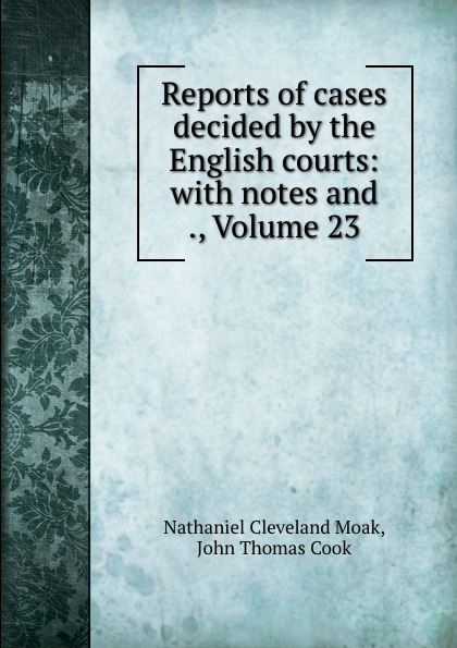Nathaniel Cleveland Moak Reports of cases decided by the English courts: with notes and ., Volume 23