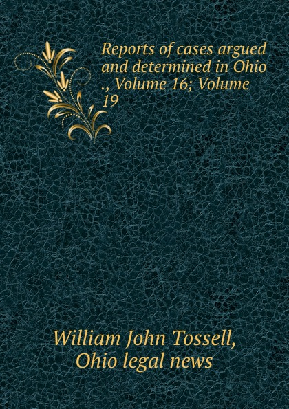 William John Tossell Reports of cases argued and determined in Ohio ., Volume 16;.Volume 19