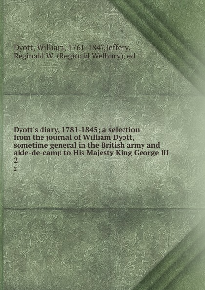 Dyott.s diary, 1781-1845; a selection from the journal of William Dyott, sometime general in the British army and aide-de-camp to His Majesty King George III. 2