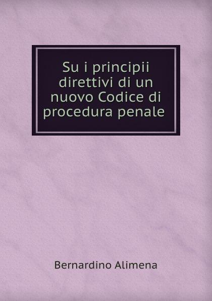 Bernardino Alimena Su i principii direttivi di un nuovo Codice di procedura penale . italia codice di procedura penale
