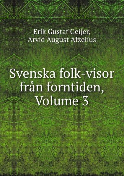 Erik Gustaf Geijer Svenska folk-visor fran forntiden, Volume 3 erik gustaf geijer svenska folk visor fran forntiden volume 3
