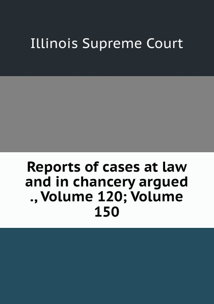 Illinois Supreme Court Reports of cases at law and in chancery argued ., Volume 120;.Volume 150