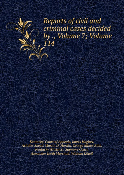 Kentucky. Court of Appeals Reports of civil and criminal cases decided by ., Volume 7;.Volume 114