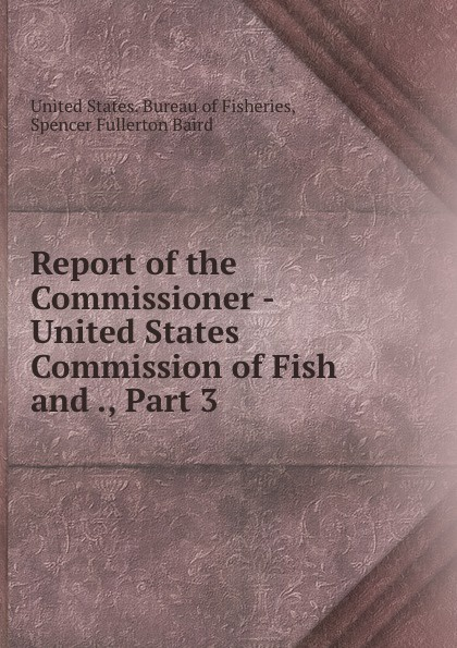 Report of the Commissioner - United States Commission of Fish and ., Part 3