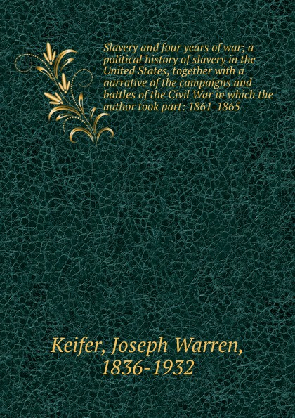 Joseph Warren Keifer Slavery and four years of war; a political history of slavery in the United States, together with a narrative of the campaigns and battles of the Civil War in which the author took part: 1861-1865 maria d weston bessie and raymond or incidents corrected with the civil war in the united states