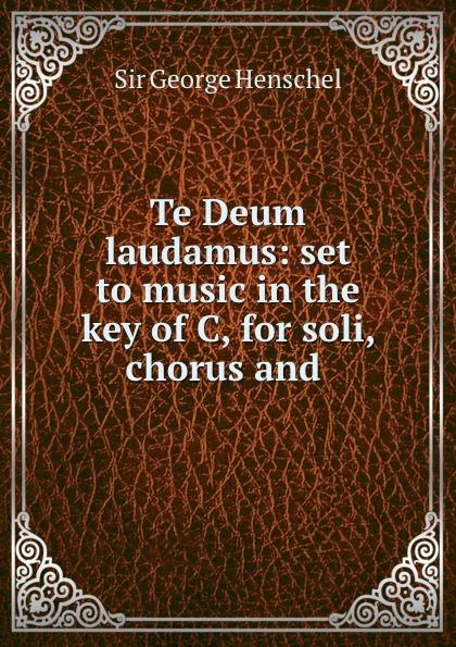 George Henschel Te Deum laudamus: set to music in the key of C, for soli, chorus and . цена и фото