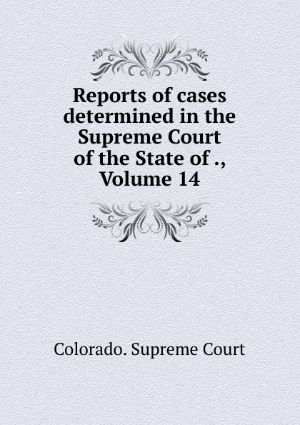 Colorado. Supreme Court Reports of cases determined in the Supreme Court of the State of ., Volume 14