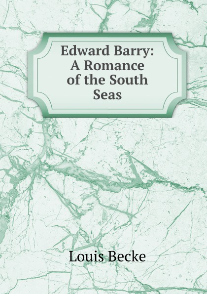 Louis Becke Edward Barry: A Romance of the South Seas becke louis tom wallis a tale of the south seas