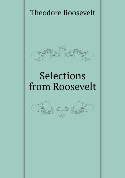 Theodore Roosevelt Selections from Roosevelt my brother theodore roosevelt