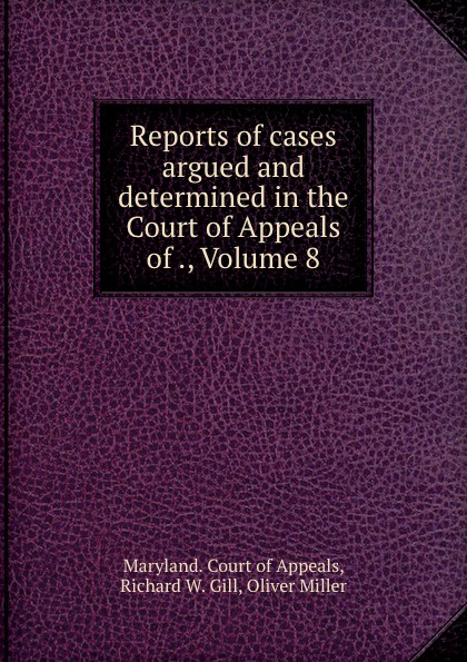 Richard W. Gill Reports of cases argued and determined in the Court of Appeals of ., Volume 8