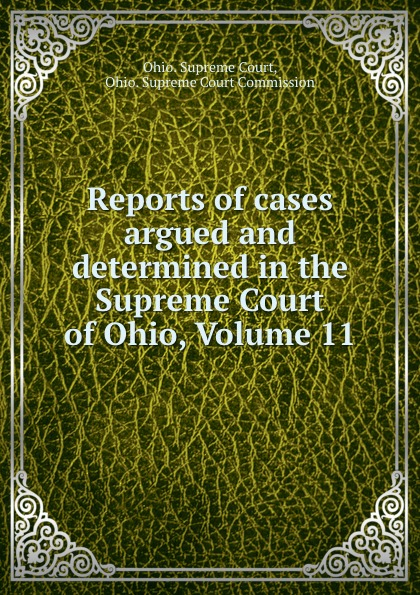 Ohio. Supreme Court Reports of cases argued and determined in the Supreme Court of Ohio, Volume 11