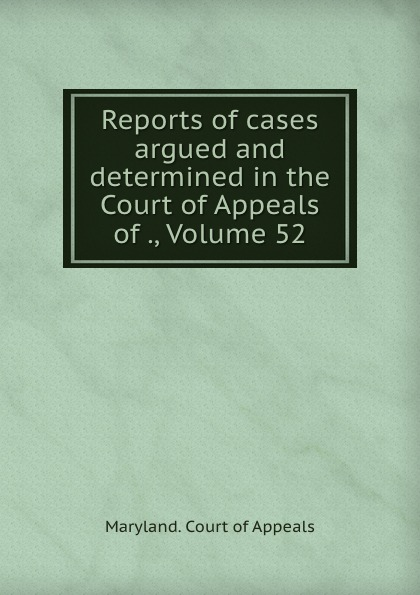 Maryland. Court of Appeals Reports of cases argued and determined in the Court of Appeals of ., Volume 52