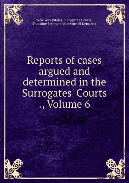 State. Surrogates' Courts Reports of cases argued and determined in the Surrogates. Courts ., Volume 6