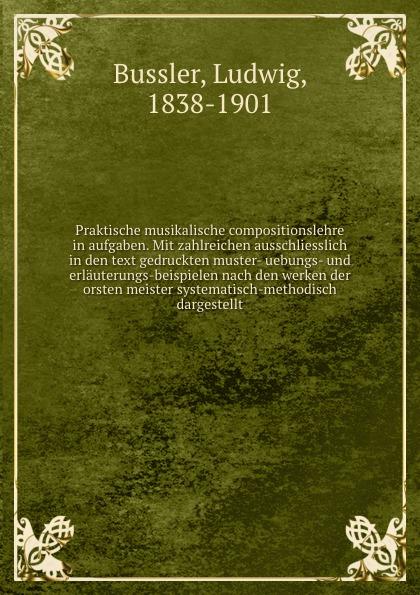 Ludwig Bussler Praktische musikalische compositionslehre in aufgaben. Mit zahlreichen ausschliesslich in den text gedruckten muster- uebungs- und erlauterungs-beispielen nach den werken der orsten meister systematisch-methodisch dargestellt