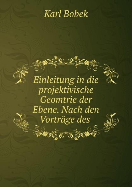Karl Bobek Einleitung in die projektivische Geomtrie der Ebene. Nach den Vortrage des .