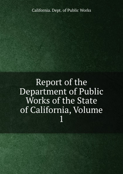 лучшая цена California. Dept. of Public Works Report of the Department of Public Works of the State of California, Volume 1