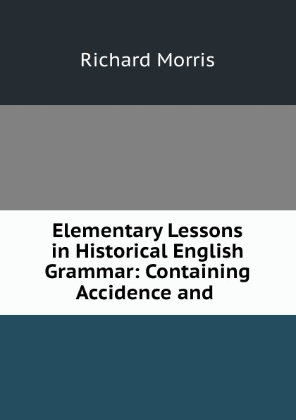 Richard Morris Elementary Lessons in Historical English Grammar: Containing Accidence and . недорго, оригинальная цена